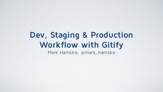 Dev, Staging & Production Workflow with Gitify Mark Hamstra, @mark_hamstra