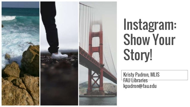 Instagram: Show Your Story! Kristy Padron, MLIS FAU Libraries kpadron@fau.edu
