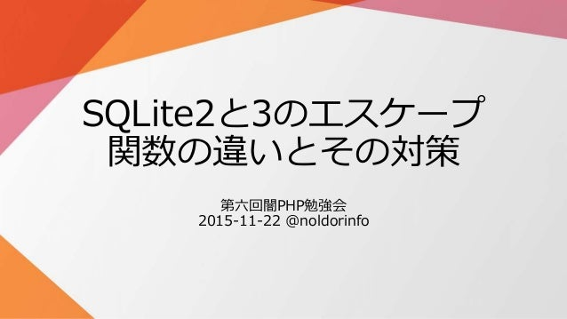 SQLite2と3のエスケープ 関数の違いとその対策 第六回闇PHP勉強会 2015-11-22 @noldorinfo