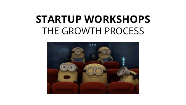STARTUP WORKSHOPS THE GROWTH PROCESS
