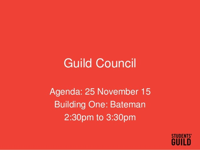 Guild Council Agenda: 25 November 15 Building One: Bateman 2:30pm to 3:30pm