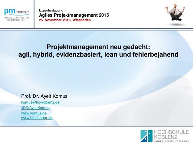 Expertentagung Agiles Projektmanagement 2015 25. November 2015, Wiesbaden Platz für Ihr Firmenlogo Prof. Dr. Ayelt Komus k...