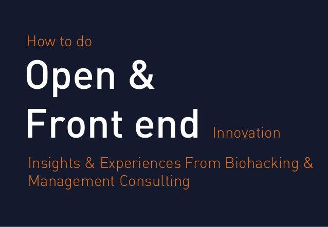 Open & Front end How to do Innovation Insights & Experiences From Biohacking & Management Consulting