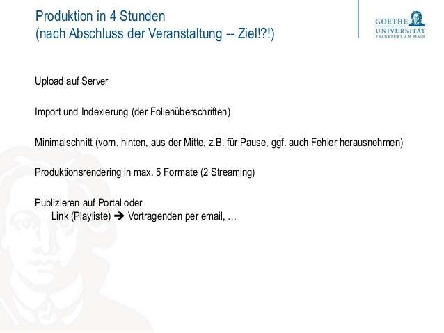 Produktion in 4 Stunden (nach Abschluss der Veranstaltung -- Ziel!?!) Upload auf Server Import und Indexierung (der Folien...