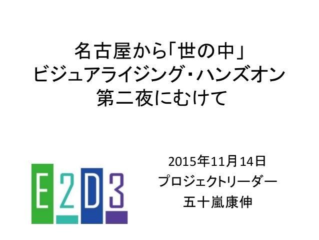 名古屋から「世の中」 ビジュアライジング・ハンズオン 第二夜にむけて 2015年11月14日 プロジェクトリーダー 五十嵐康伸