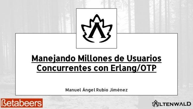 Manejando Millones de Usuarios Concurrentes con Erlang/OTP Manuel Ángel Rubio Jiménez