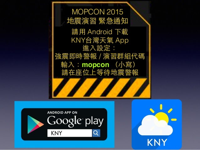 MOPCON 2015 地震演習 緊急通知 請⽤用 Android 下載 KNY台灣天氣 App 進⼊入設定: 強震即時警報 / 演習群組代碼 輸⼊入:mopcon (⼩小寫) 請在座位上等待地震警報