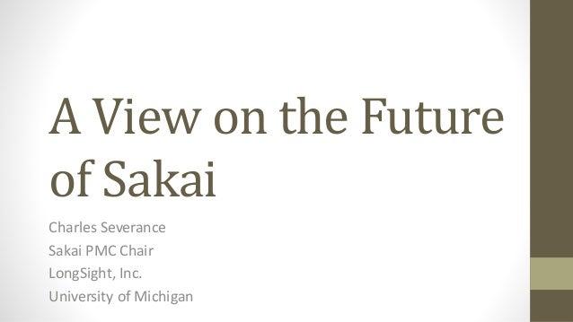 A View on the Future of Sakai Charles Severance Sakai PMC Chair LongSight, Inc. University of Michigan