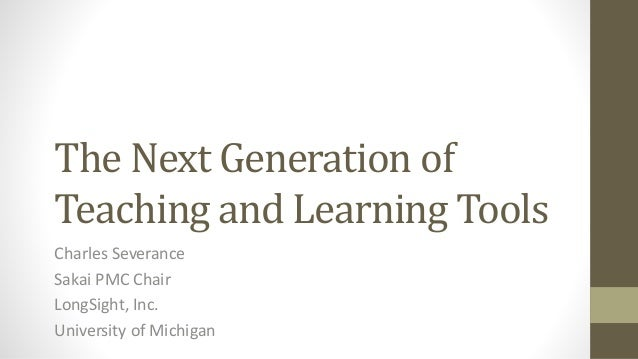 The Next Generation of Teaching and Learning Tools Charles Severance Sakai PMC Chair LongSight, Inc. University of Michigan