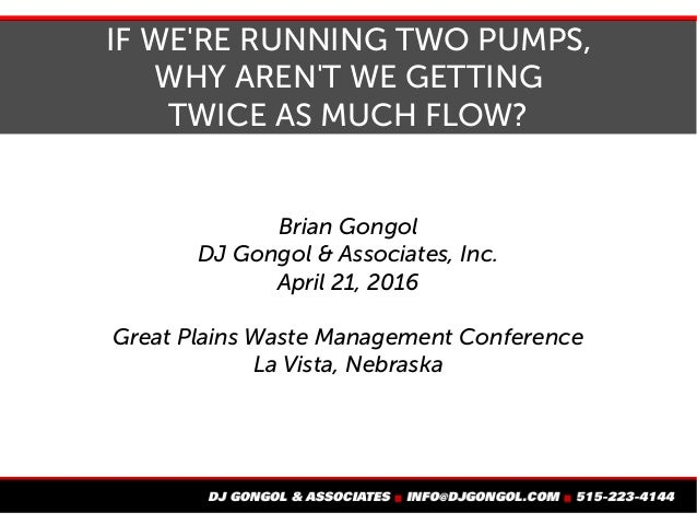 IF WE'RE RUNNING TWO PUMPS, WHY AREN'T WE GETTING TWICE AS MUCH FLOW? Brian Gongol DJ Gongol & Associates, Inc. April 21, ...