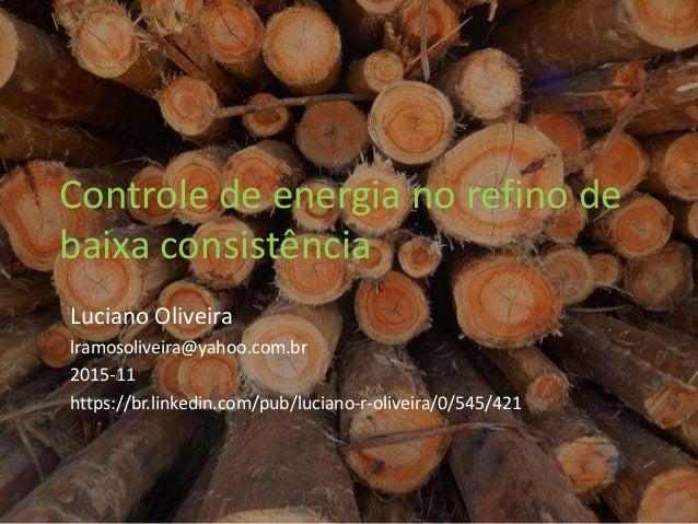 Controle de energia no refino de baixa consistência Luciano Oliveira lramosoliveira@yahoo.com.br 2015-11 https://br.linked...