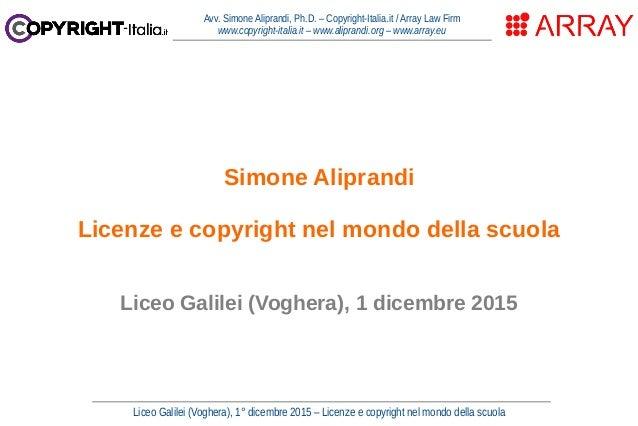 Liceo Galilei (Voghera), 1° dicembre 2015 – Licenze e copyright nel mondo della scuola Avv. Simone Aliprandi, Ph.D. – Copy...