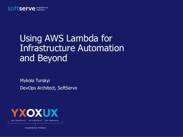 Using AWS Lambda for Infrastructure Automation and Beyond Mykola Turskyi DevOps Architect, SoftServe