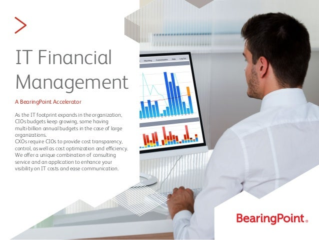 > IT Financial Management A BearingPoint Accelerator As the IT footprint expands in the organization, CIOs budgets keep gr...