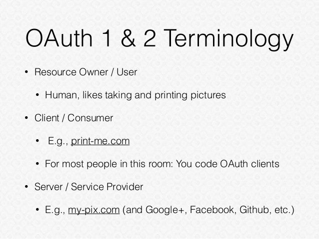 OAuth 1 & 2 Terminology • Resource Owner / User • Human, likes taking and printing pictures • Client / Consumer • E.g., pr...