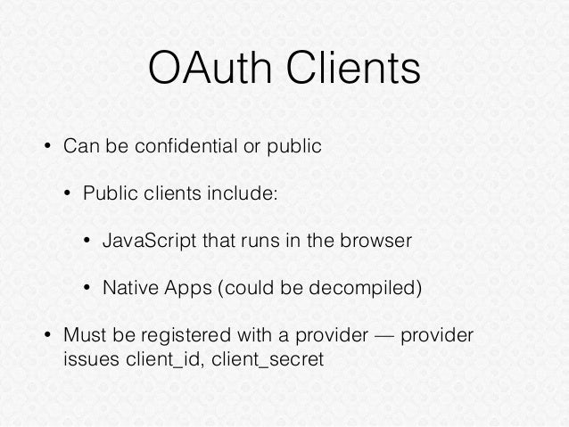OAuth Clients • Can be confidential or public • Public clients include: • JavaScript that runs in the browser • Native Apps...