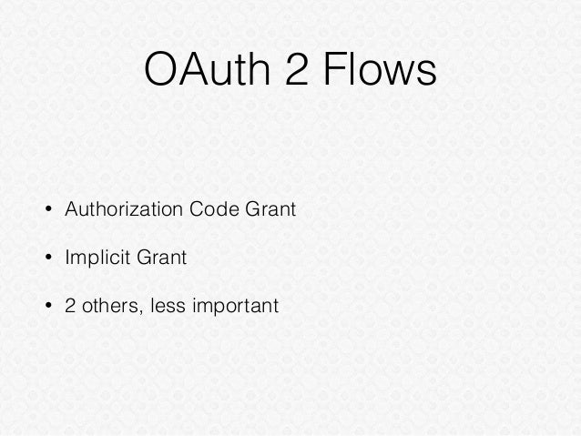 OAuth 2 Flows • Authorization Code Grant • Implicit Grant • 2 others, less important