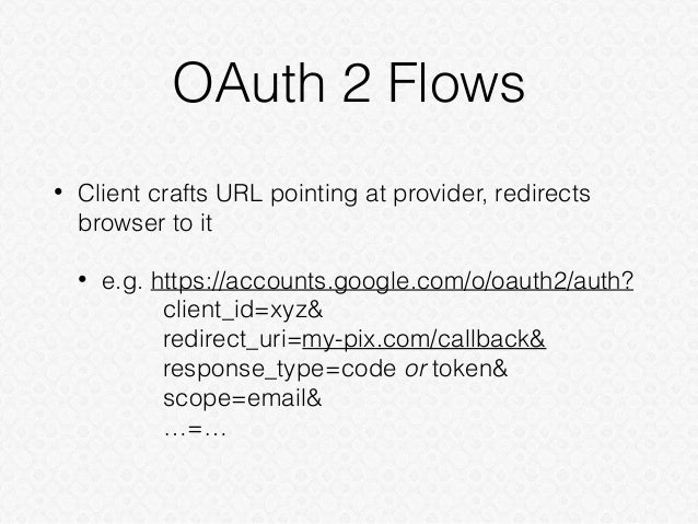 OAuth 2 Flows • Client crafts URL pointing at provider, redirects browser to it • e.g. https://accounts.google.com/o/oauth...
