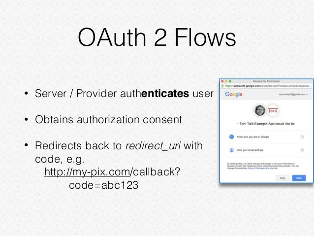 OAuth 2 Flows • Server / Provider authenticates user • Obtains authorization consent • Redirects back to redirect_uri with...