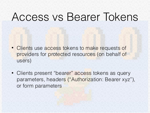 """• Clients use access tokens to make requests of providers for protected resources (on behalf of users) • Clients present """"..."""