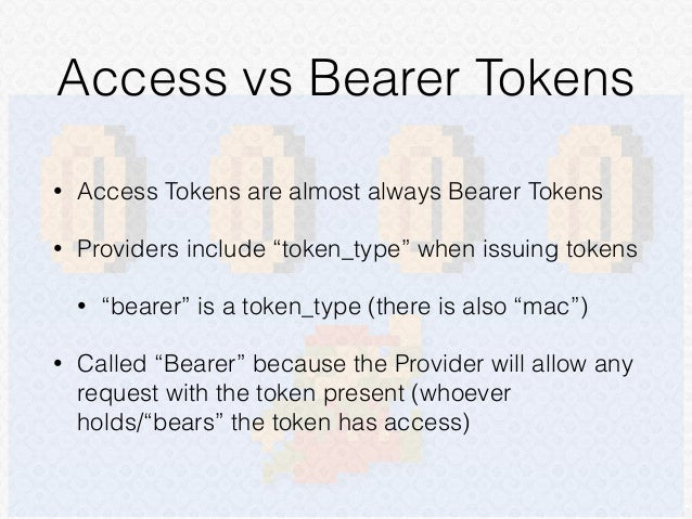 """Access vs Bearer Tokens • Access Tokens are almost always Bearer Tokens • Providers include """"token_type"""" when issuing toke..."""