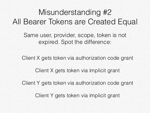 Misunderstanding #2 All Bearer Tokens are Created Equal Client X gets token via authorization code grant Client X gets tok...