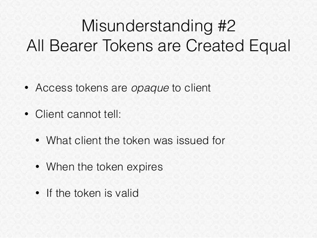 Misunderstanding #2 All Bearer Tokens are Created Equal • Access tokens are opaque to client • Client cannot tell: • What ...
