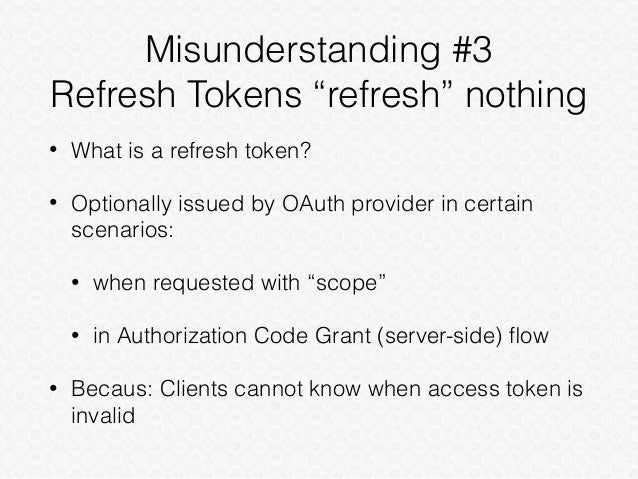 """Misunderstanding #3 Refresh Tokens """"refresh"""" nothing • What is a refresh token? • Optionally issued by OAuth provider in c..."""