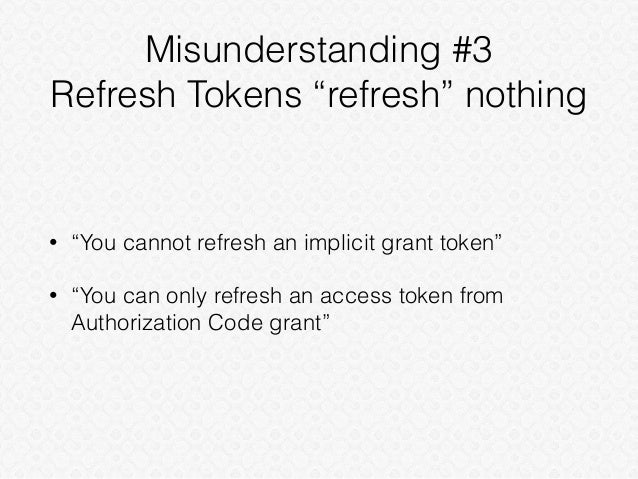 """Misunderstanding #3 Refresh Tokens """"refresh"""" nothing • """"You cannot refresh an implicit grant token"""" • """"You can only refres..."""