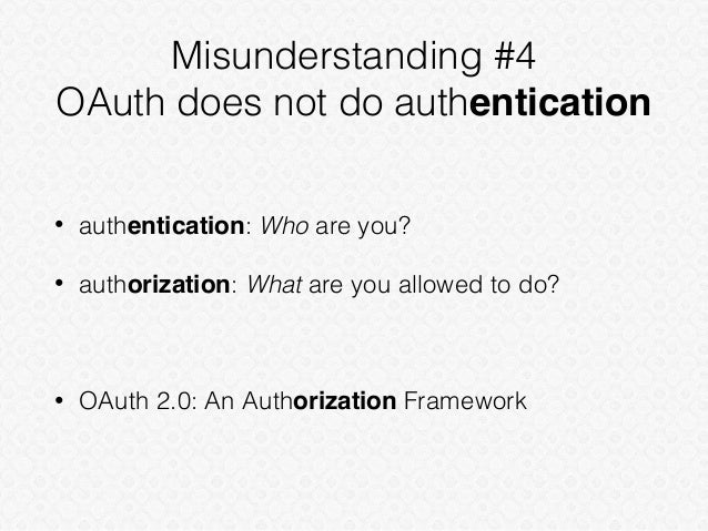 Misunderstanding #4 OAuth does not do authentication • authentication: Who are you? • authorization: What are you allowed ...