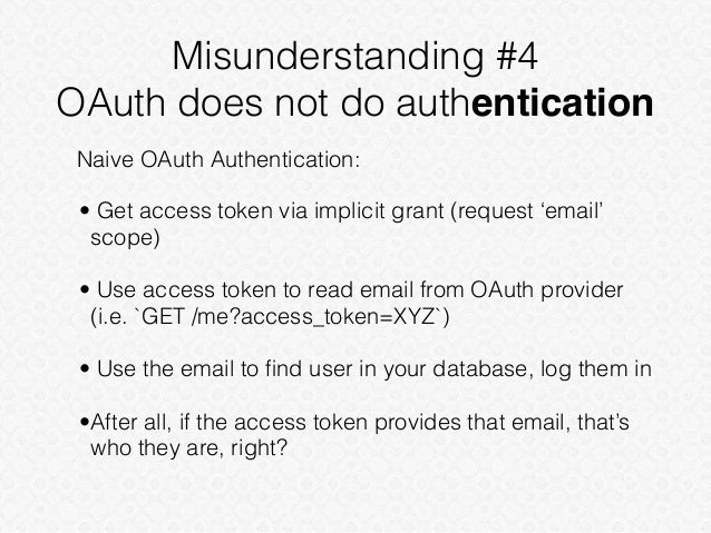 Misunderstanding #4 OAuth does not do authentication Naive OAuth Authentication: • Get access token via implicit grant (re...