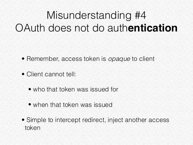 Misunderstanding #4 OAuth does not do authentication • Remember, access token is opaque to client • Client cannot tell: • ...