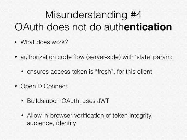 Misunderstanding #4 OAuth does not do authentication • What does work? • authorization code flow (server-side) with 'state'...