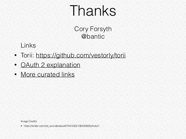Thanks Cory Forsyth @bantic Links • Torii: https://github.com/vestorly/torii • OAuth 2 explanation • More curated links Im...