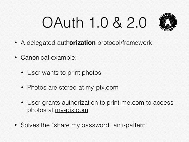 OAuth 1.0 & 2.0 • A delegated authorization protocol/framework • Canonical example: • User wants to print photos • Photos ...