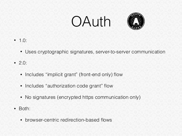"""OAuth • 1.0: • Uses cryptographic signatures, server-to-server communication • 2.0: • Includes """"implicit grant"""" (front-end..."""