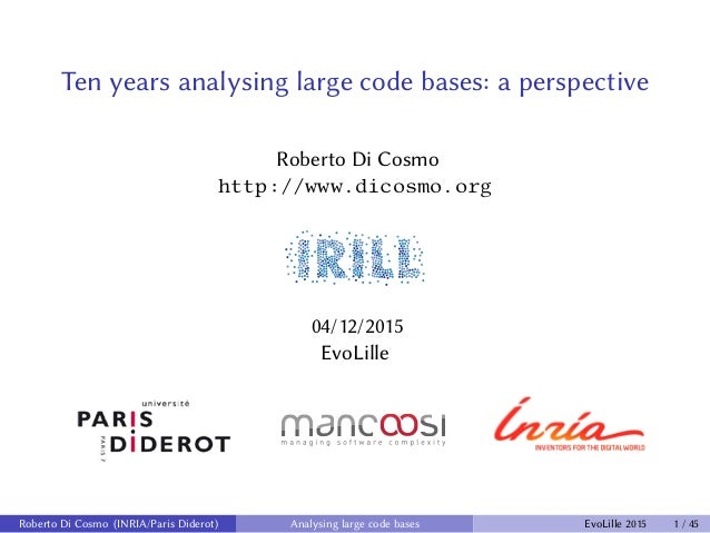 Ten years analysing large code bases: a perspective Roberto Di Cosmo http://www.dicosmo.org 04/12/2015 EvoLille Roberto Di...