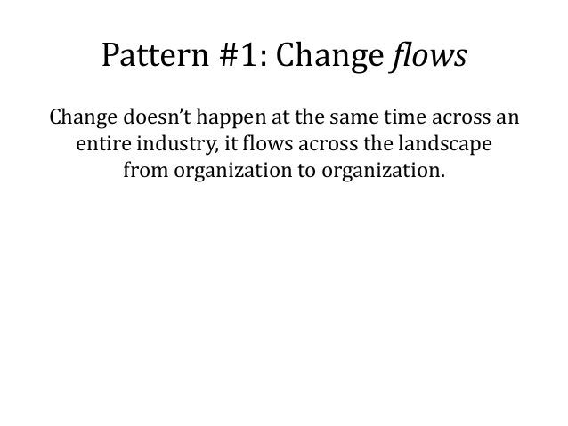 Pattern #1: Change flows Change doesn't happen at the same time across an entire industry, it flows across the landscape f...