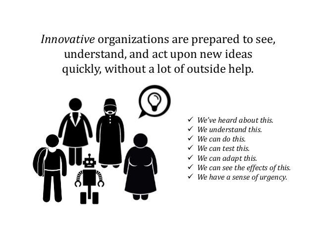 Innovative organizations are prepared to see, understand, and act upon new ideas quickly, without a lot of outside help. ...