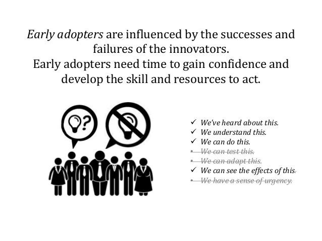 Early adopters are influenced by the successes and failures of the innovators. Early adopters need time to gain confidence...