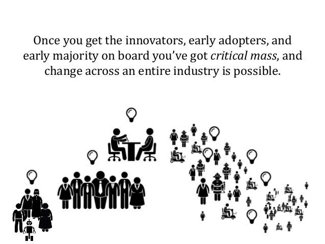 Once you get the innovators, early adopters, and early majority on board you've got critical mass, and change across an en...