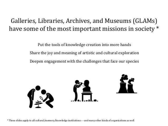 Galleries, Libraries, Archives, and Museums (GLAMs) have some of the most important missions in society * Put the tools of...
