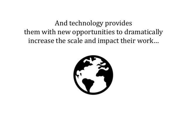And technology provides them with new opportunities to dramatically increase the scale and impact their work…
