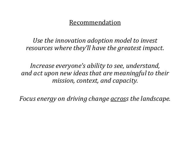 Recommendation Use the innovation adoption model to invest resources where they'll have the greatest impact. Increase ever...