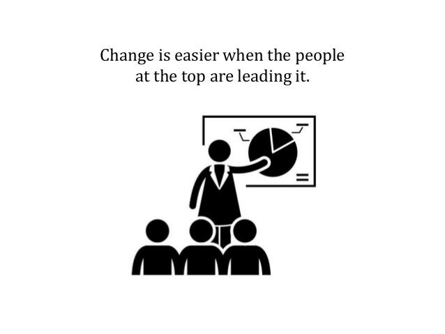 Change is easier when the people at the top are leading it.