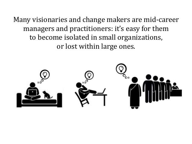 Many visionaries and change makers are mid-career managers and practitioners: it's easy for them to become isolated in sma...