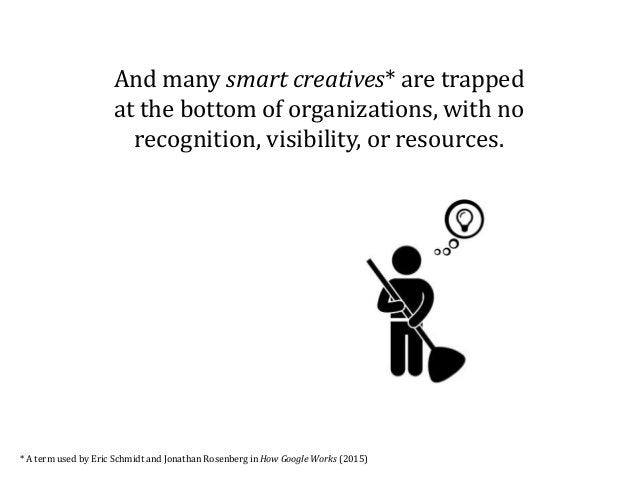And many smart creatives* are trapped at the bottom of organizations, with no recognition, visibility, or resources. * A t...