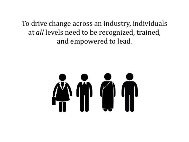 To drive change across an industry, individuals at all levels need to be recognized, trained, and empowered to lead.