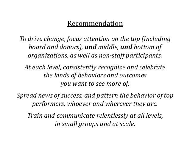 Recommendation To drive change, focus attention on the top (including board and donors), and middle, and bottom of organiz...
