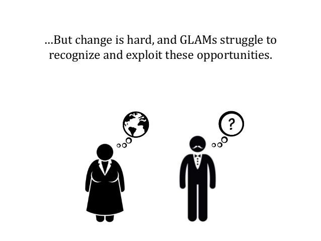 …But change is hard, and GLAMs struggle to recognize and exploit these opportunities.